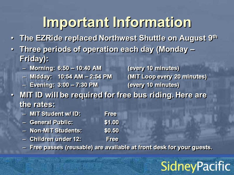 Important Information The EZRide replaced Northwest Shuttle on August 9 th Three periods of operation each day (Monday – Friday): –Morning: 6:50 – 10:40 AM (every 10 minutes) –Midday: 10:54 AM – 2:54 PM (MIT Loop every 20 minutes) –Evening:3:00 – 7:30 PM (every 10 minutes) requiredMIT ID will be required for free bus riding.