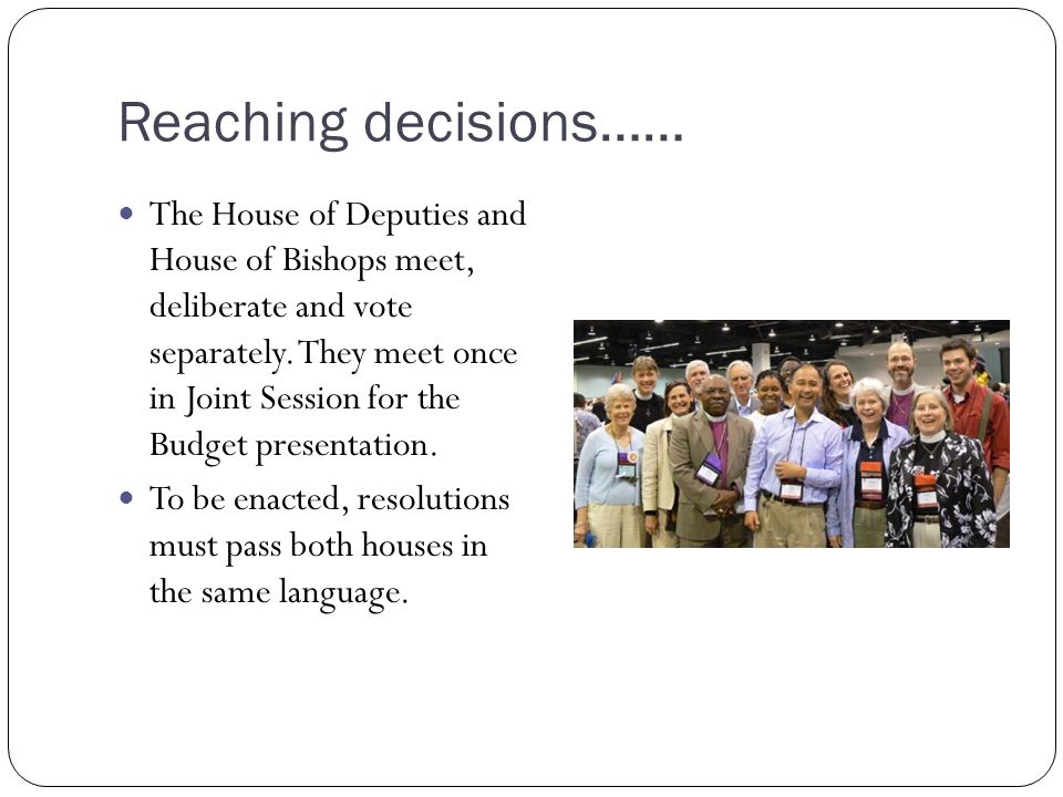 Reaching decisions…… The House of Deputies and House of Bishops meet, deliberate and vote separately. They meet once in Joint Session for the Budget p
