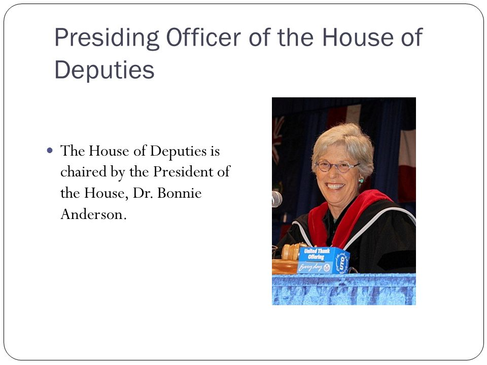 Presiding Officer of the House of Deputies The House of Deputies is chaired by the President of the House, Dr. Bonnie Anderson.