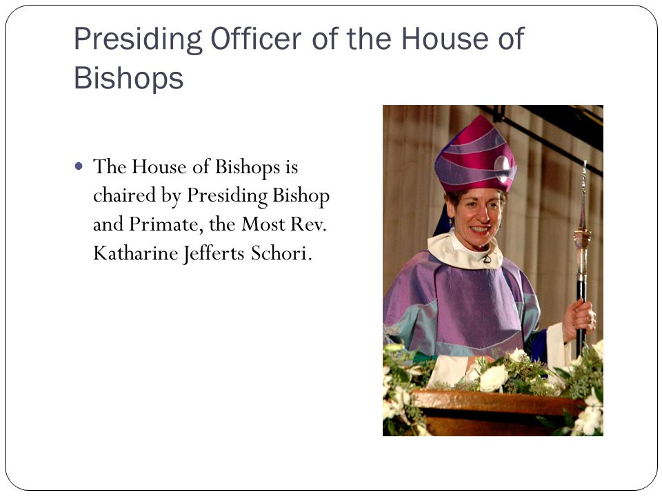 Presiding Officer of the House of Bishops The House of Bishops is chaired by Presiding Bishop and Primate, the Most Rev. Katharine Jefferts Schori.