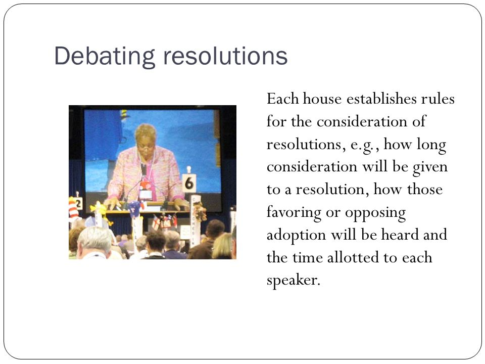 Debating resolutions Each house establishes rules for the consideration of resolutions, e.g., how long consideration will be given to a resolution, ho