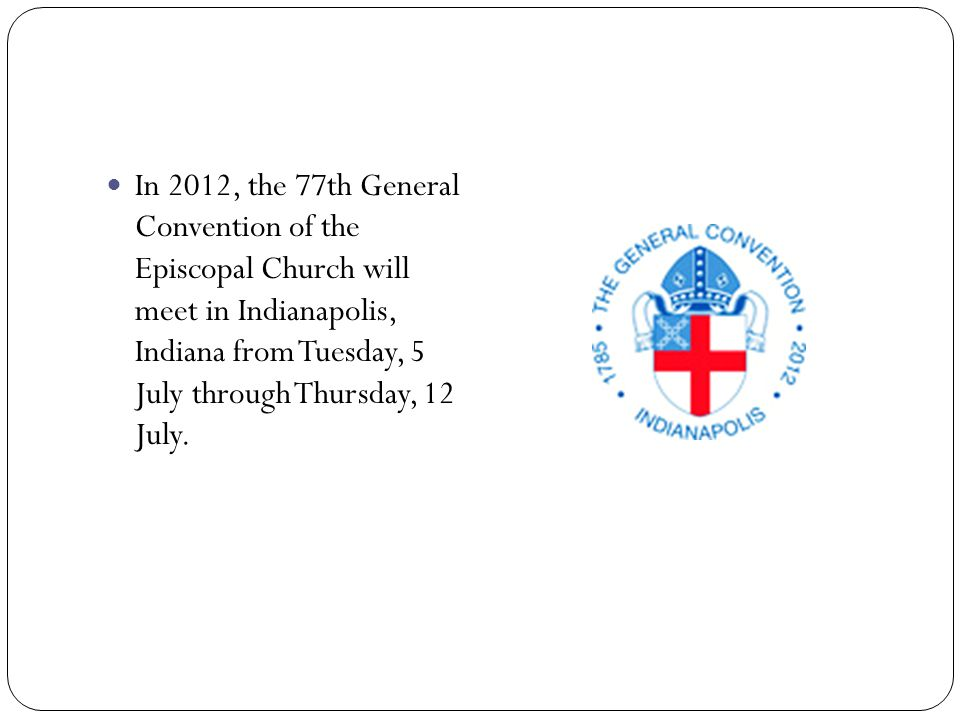 In 2012, the 77th General Convention of the Episcopal Church will meet in Indianapolis, Indiana from Tuesday, 5 July through Thursday, 12 July.