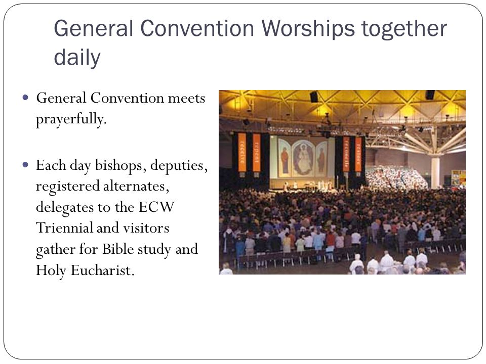 General Convention Worships together daily General Convention meets prayerfully. Each day bishops, deputies, registered alternates, delegates to the E