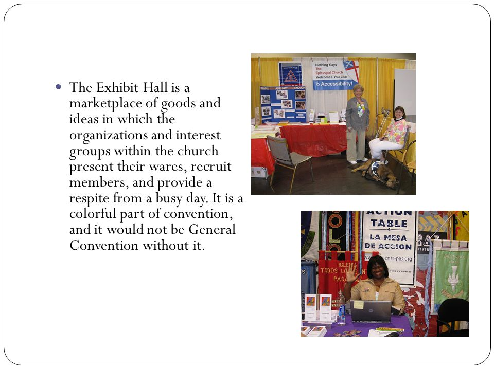 The Exhibit Hall is a marketplace of goods and ideas in which the organizations and interest groups within the church present their wares, recruit mem