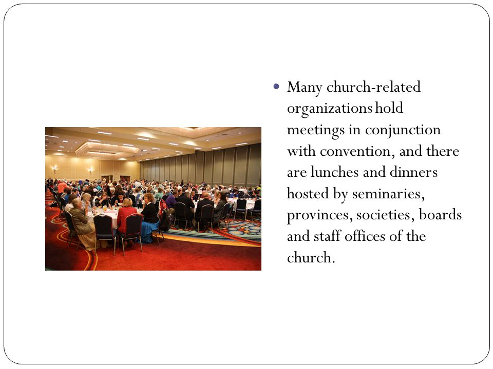 Many church-related organizations hold meetings in conjunction with convention, and there are lunches and dinners hosted by seminaries, provinces, soc