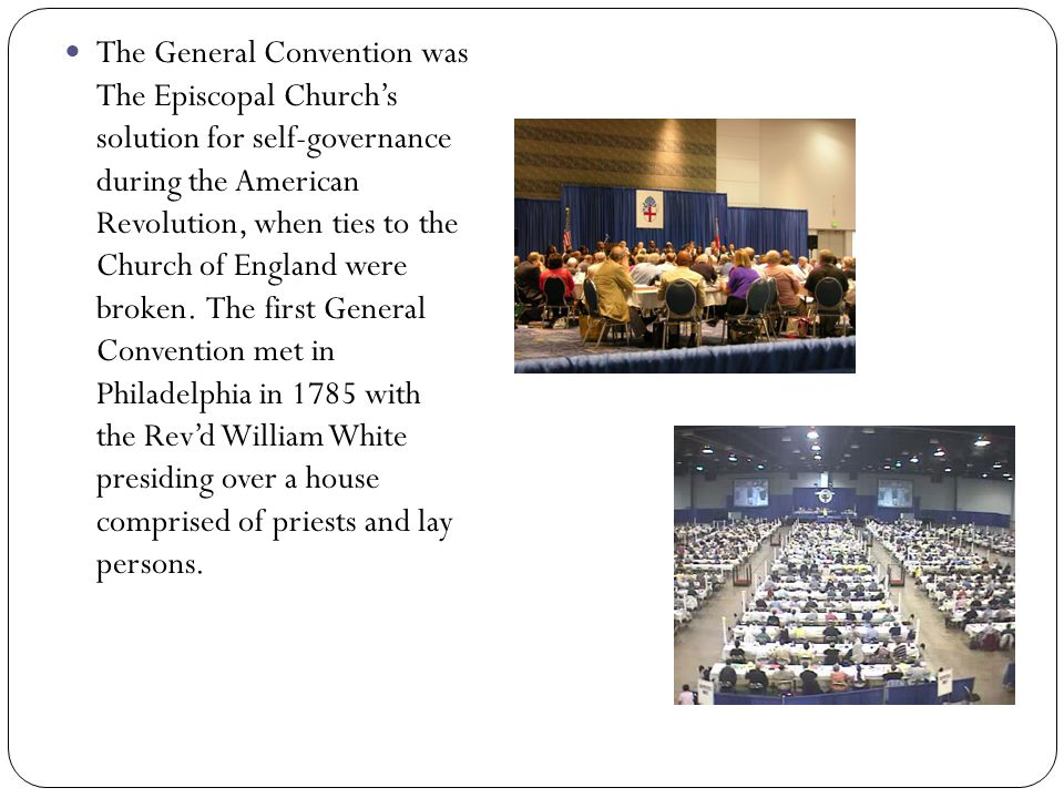 The General Convention was The Episcopal Churchs solution for self-governance during the American Revolution, when ties to the Church of England were