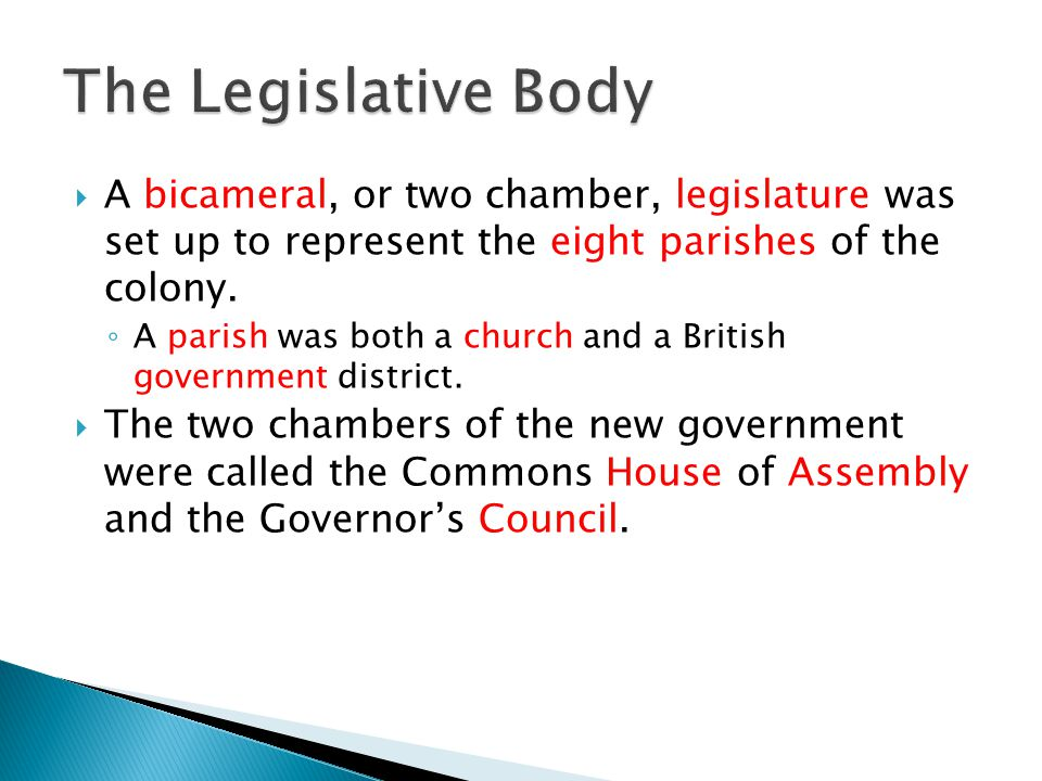 A bicameral, or two chamber, legislature was set up to represent the eight parishes of the colony. A parish was both a church and a British government
