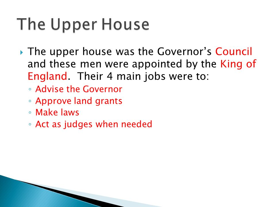 The upper house was the Governors Council and these men were appointed by the King of England. Their 4 main jobs were to: Advise the Governor Approve