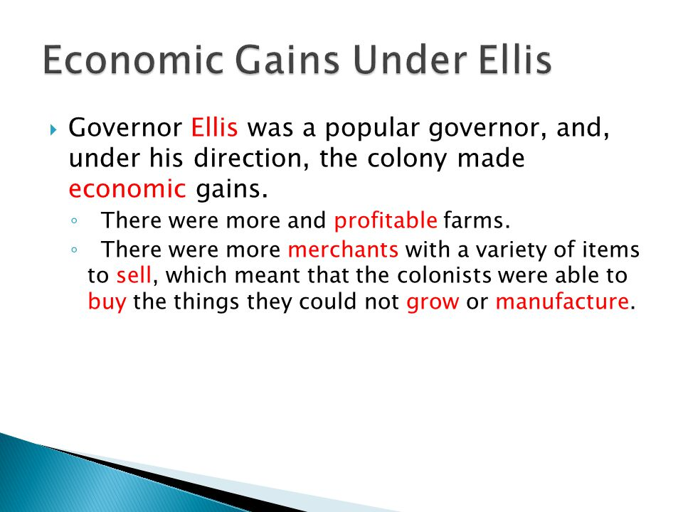 Governor Ellis was a popular governor, and, under his direction, the colony made economic gains.