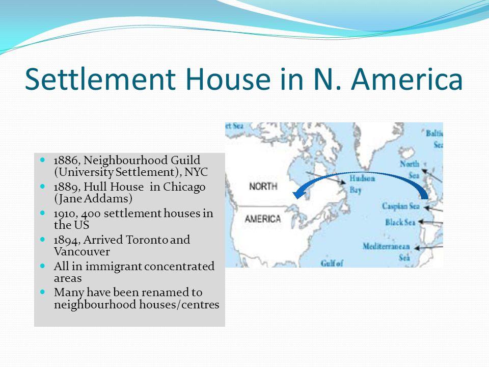 Settlement House in N. America 1886, Neighbourhood Guild (University Settlement), NYC 1889, Hull House in Chicago (Jane Addams) 1910, 400 settlement h
