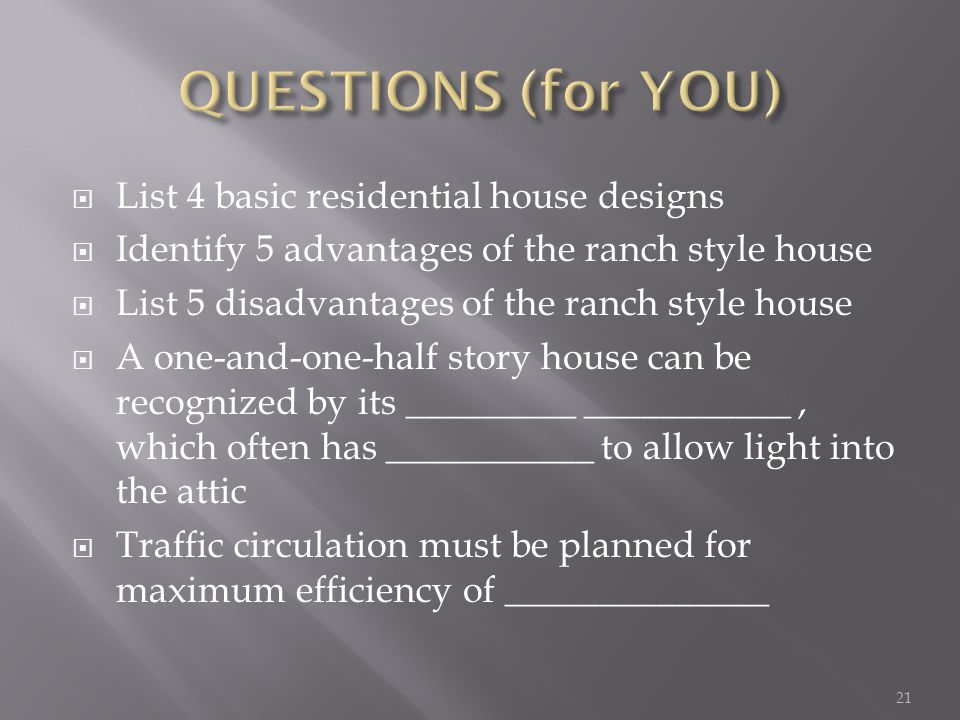 List 4 basic residential house designs Identify 5 advantages of the ranch style house List 5 disadvantages of the ranch style house A one-and-one-half story house can be recognized by its _________ ___________, which often has ___________ to allow light into the attic Traffic circulation must be planned for maximum efficiency of ______________ 21