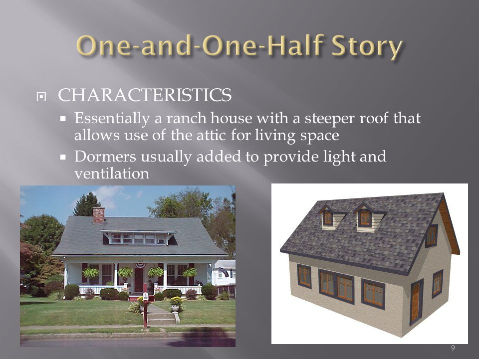 CHARACTERISTICS Essentially a ranch house with a steeper roof that allows use of the attic for living space Dormers usually added to provide light and ventilation 9