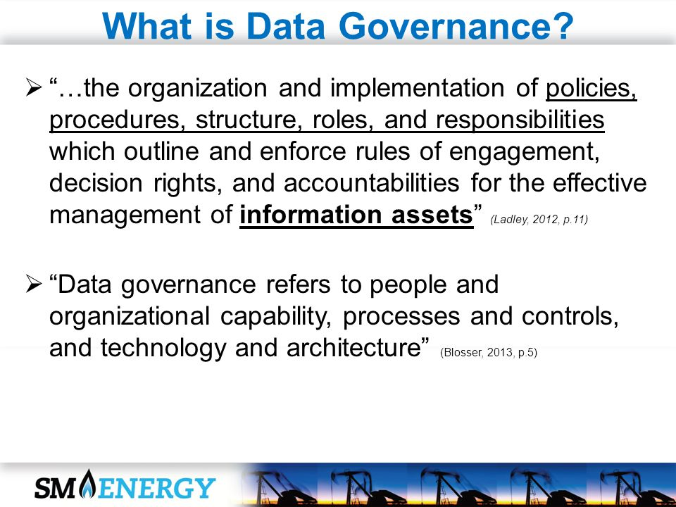 What is Data Governance? …the organization and implementation of policies, procedures, structure, roles, and responsibilities which outline and enforc