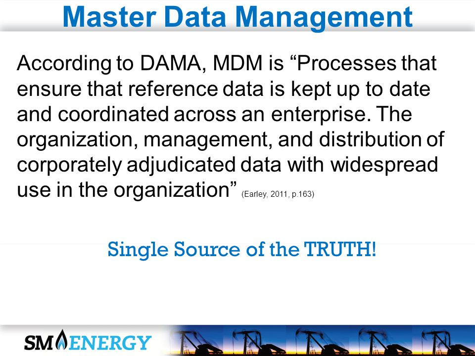 Master Data Management According to DAMA, MDM is Processes that ensure that reference data is kept up to date and coordinated across an enterprise. Th
