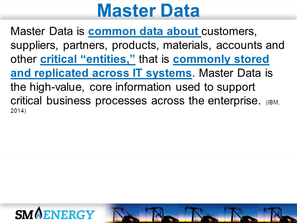 Master Data Master Data is common data about customers, suppliers, partners, products, materials, accounts and other critical entities, that is common