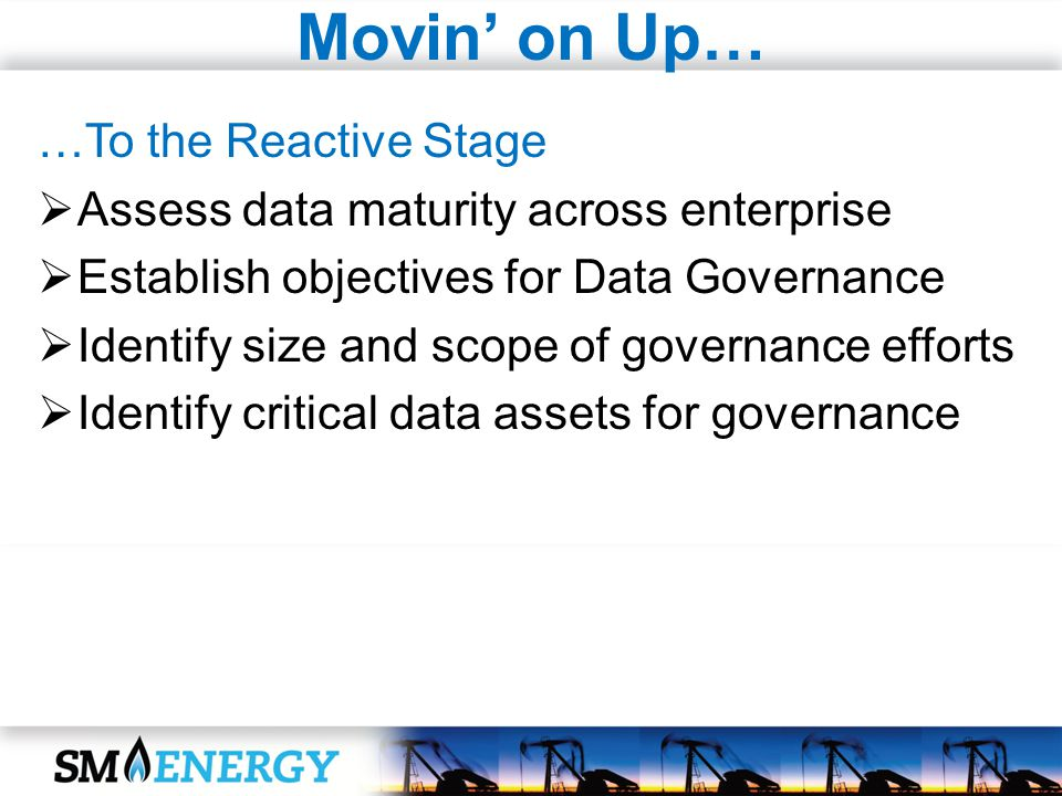 Movin on Up… …To the Reactive Stage Assess data maturity across enterprise Establish objectives for Data Governance Identify size and scope of governa