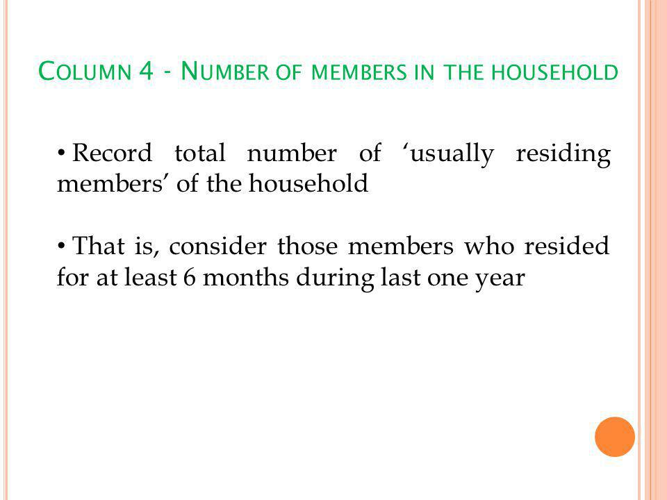 C OLUMN 4 - N UMBER OF MEMBERS IN THE HOUSEHOLD Record total number of usually residing members of the household That is, consider those members who resided for at least 6 months during last one year