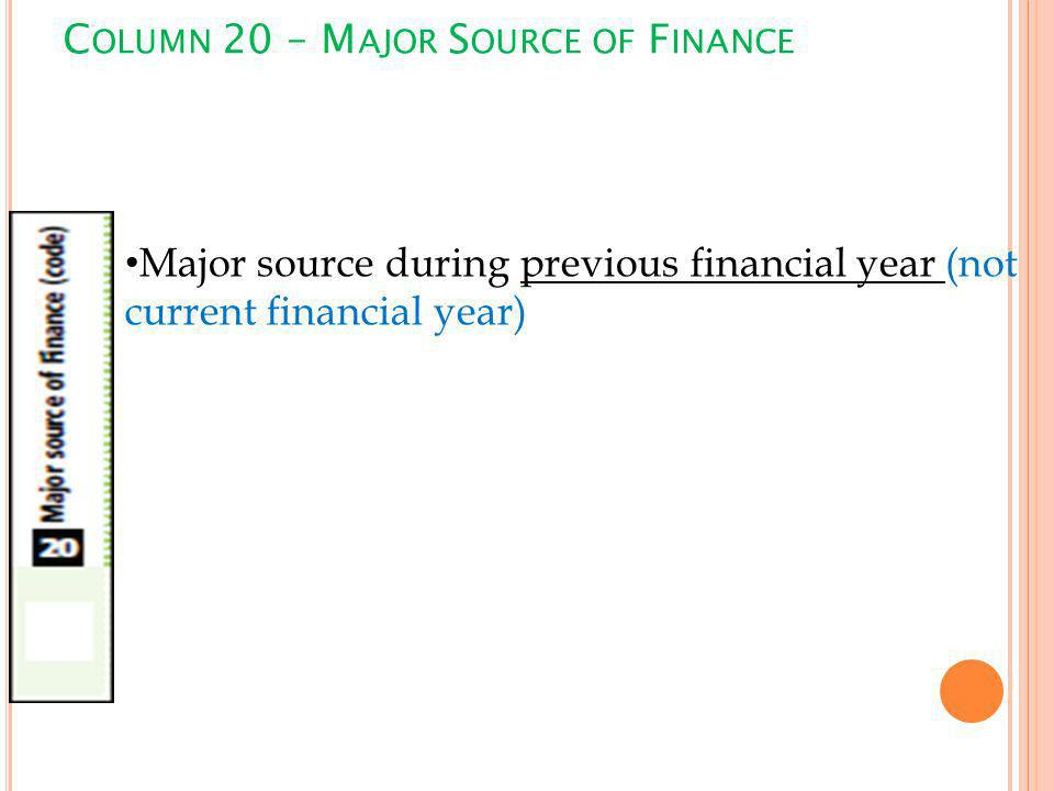 C OLUMN 20 – M AJOR S OURCE OF F INANCE Major source during previous financial year (not current financial year)