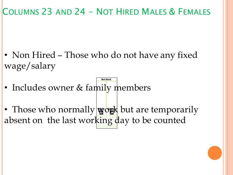 C OLUMNS 23 AND 24 – N OT H IRED M ALES & F EMALES Non Hired – Those who do not have any fixed wage/salary Includes owner & family members Those who normally work but are temporarily absent on the last working day to be counted