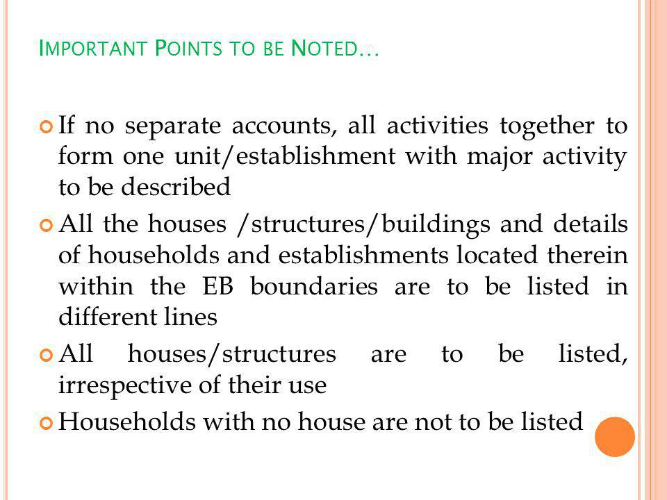 I MPORTANT P OINTS TO BE N OTED … If no separate accounts, all activities together to form one unit/establishment with major activity to be described All the houses /structures/buildings and details of households and establishments located therein within the EB boundaries are to be listed in different lines All houses/structures are to be listed, irrespective of their use Households with no house are not to be listed