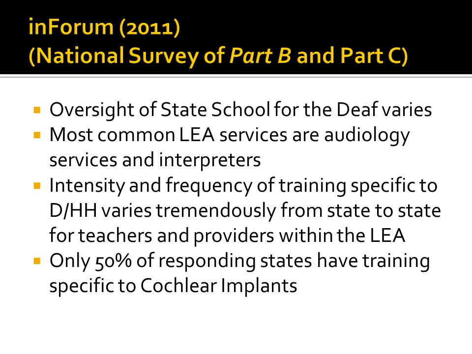 Oversight of State School for the Deaf varies Most common LEA services are audiology services and interpreters Intensity and frequency of training specific to D/HH varies tremendously from state to state for teachers and providers within the LEA Only 50% of responding states have training specific to Cochlear Implants