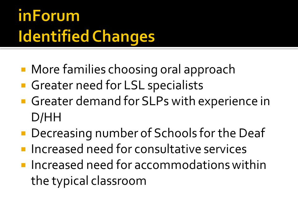 More families choosing oral approach Greater need for LSL specialists Greater demand for SLPs with experience in D/HH Decreasing number of Schools for the Deaf Increased need for consultative services Increased need for accommodations within the typical classroom