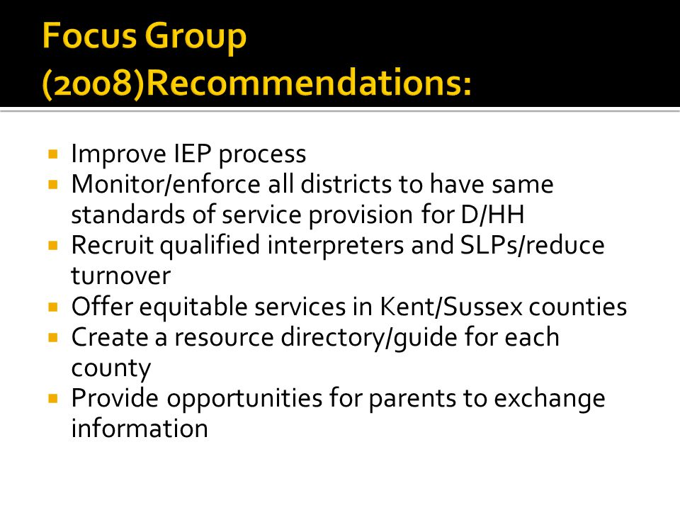 Improve IEP process Monitor/enforce all districts to have same standards of service provision for D/HH Recruit qualified interpreters and SLPs/reduce turnover Offer equitable services in Kent/Sussex counties Create a resource directory/guide for each county Provide opportunities for parents to exchange information