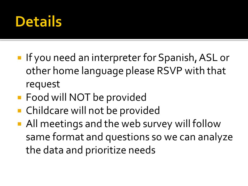If you need an interpreter for Spanish, ASL or other home language please RSVP with that request Food will NOT be provided Childcare will not be provided All meetings and the web survey will follow same format and questions so we can analyze the data and prioritize needs