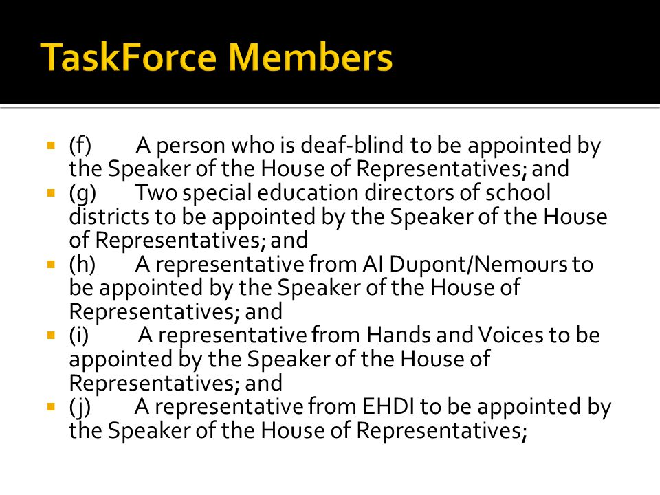 (f) A person who is deaf-blind to be appointed by the Speaker of the House of Representatives; and (g) Two special education directors of school districts to be appointed by the Speaker of the House of Representatives; and (h) A representative from AI Dupont/Nemours to be appointed by the Speaker of the House of Representatives; and (i) A representative from Hands and Voices to be appointed by the Speaker of the House of Representatives; and (j) A representative from EHDI to be appointed by the Speaker of the House of Representatives;