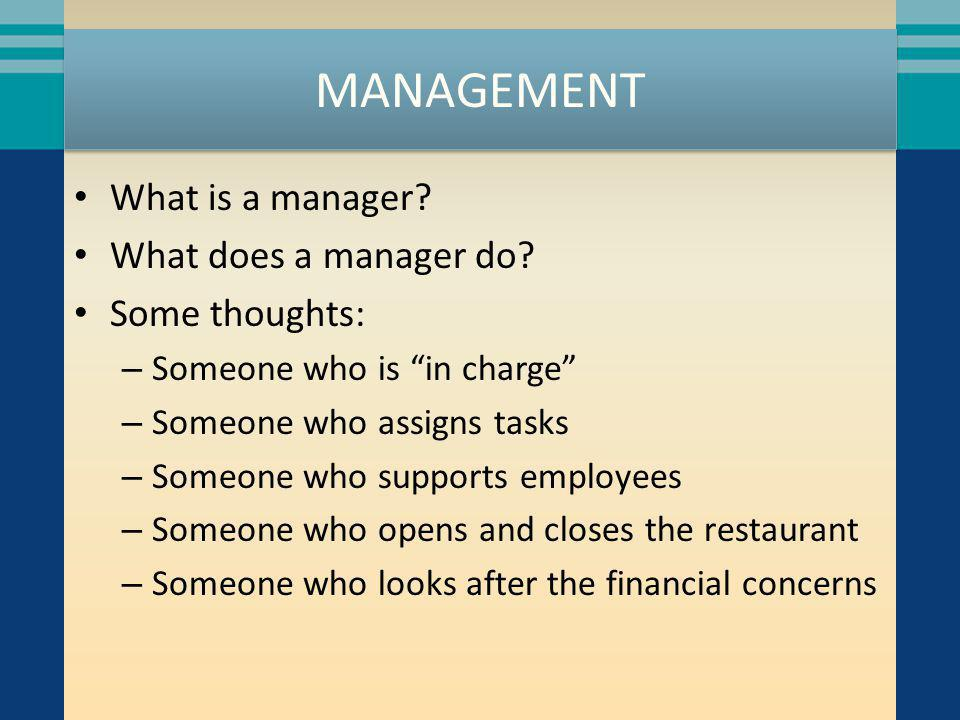 MANAGEMENT What is a manager? What does a manager do? Some thoughts: – Someone who is in charge – Someone who assigns tasks – Someone who supports emp