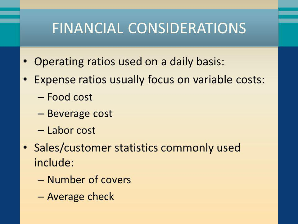 FINANCIAL CONSIDERATIONS Operating ratios used on a daily basis: Expense ratios usually focus on variable costs: – Food cost – Beverage cost – Labor c