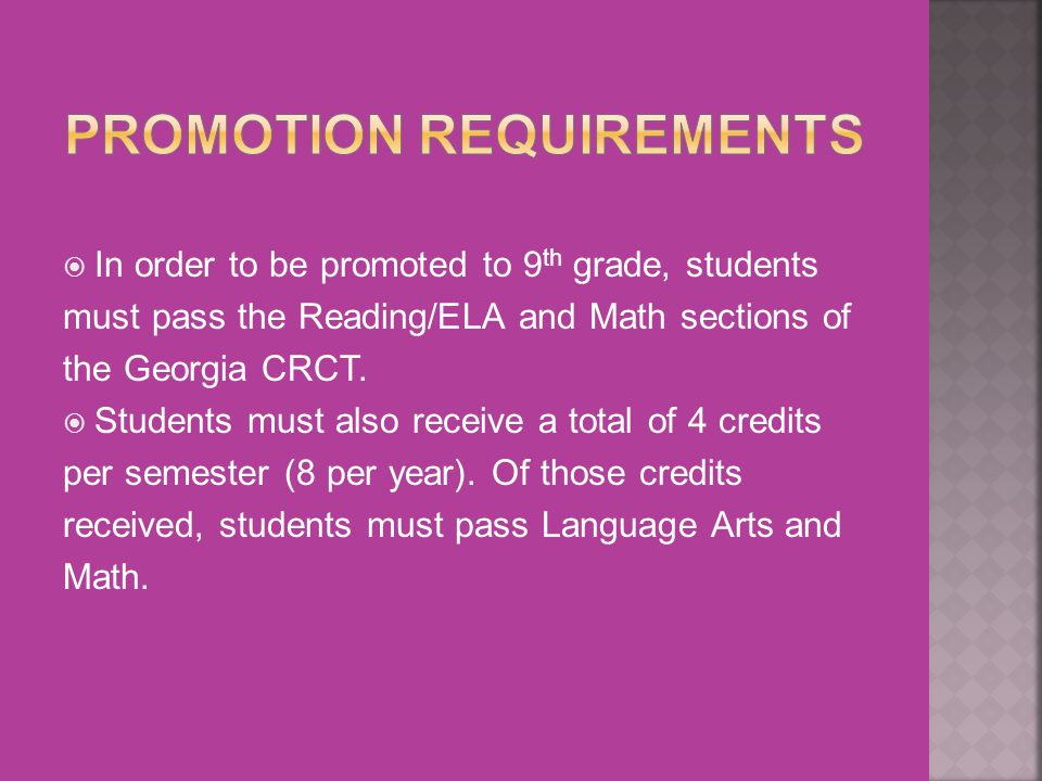 In order to be promoted to 9 th grade, students must pass the Reading/ELA and Math sections of the Georgia CRCT.
