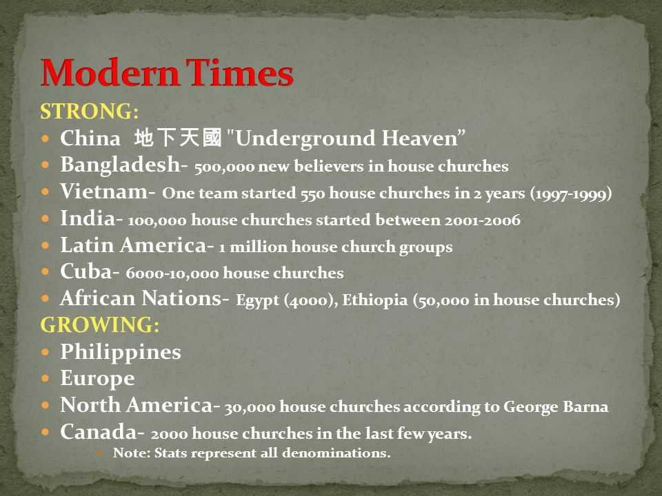 STRONG: China Underground Heaven Bangladesh- 500,000 new believers in house churches Vietnam- One team started 550 house churches in 2 years (1997-1999) India- 1oo,000 house churches started between 2001-2006 Latin America- 1 million house church groups Cuba- 6000-10,000 house churches African Nations- Egypt (4000), Ethiopia (50,000 in house churches) GROWING: Philippines Europe North America- 30,000 house churches according to George Barna Canada- 2000 house churches in the last few years.