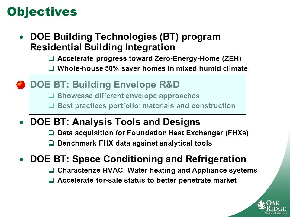 Objectives DOE Building Technologies (BT) program Residential Building Integration Accelerate progress toward Zero-Energy-Home (ZEH) Whole-house 50% saver homes in mixed humid climate DOE BT: Building Envelope R&D Showcase different envelope approaches Best practices portfolio: materials and construction DOE BT: Analysis Tools and Designs Data acquisition for Foundation Heat Exchanger (FHXs) Benchmark FHX data against analytical tools DOE BT: Space Conditioning and Refrigeration Characterize HVAC, Water heating and Appliance systems Accelerate for-sale status to better penetrate market