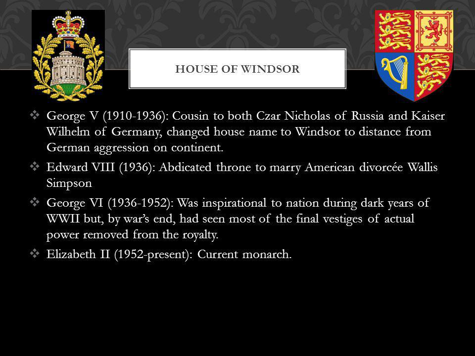 George V (1910-1936): Cousin to both Czar Nicholas of Russia and Kaiser Wilhelm of Germany, changed house name to Windsor to distance from German aggr