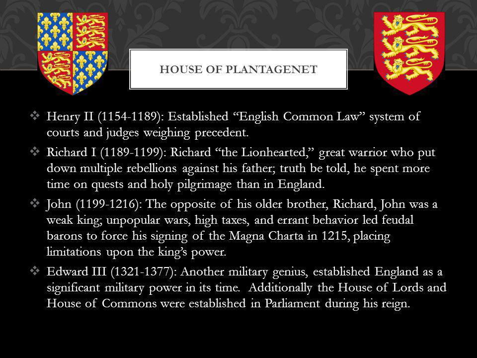 Henry II (1154-1189): Established English Common Law system of courts and judges weighing precedent. Richard I (1189-1199): Richard the Lionhearted, g