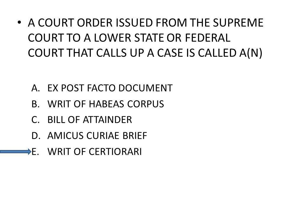 A COURT ORDER ISSUED FROM THE SUPREME COURT TO A LOWER STATE OR FEDERAL COURT THAT CALLS UP A CASE IS CALLED A(N) A.EX POST FACTO DOCUMENT B.WRIT OF H