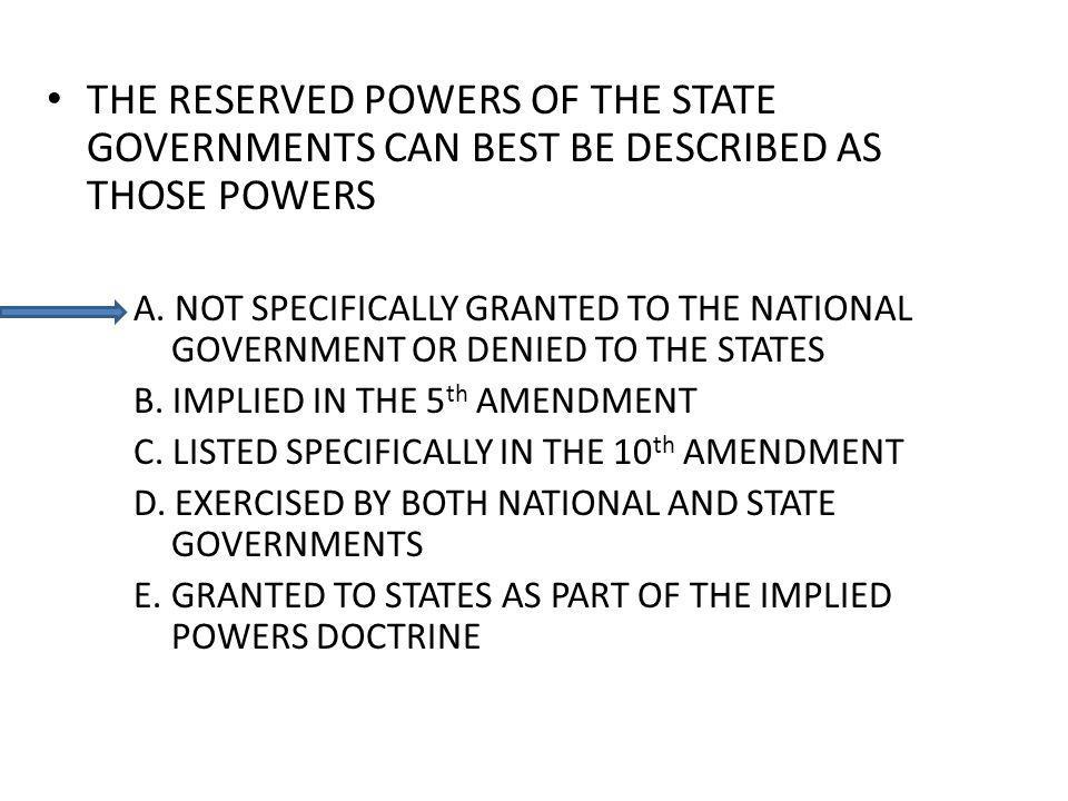 THE RESERVED POWERS OF THE STATE GOVERNMENTS CAN BEST BE DESCRIBED AS THOSE POWERS A. NOT SPECIFICALLY GRANTED TO THE NATIONAL GOVERNMENT OR DENIED TO