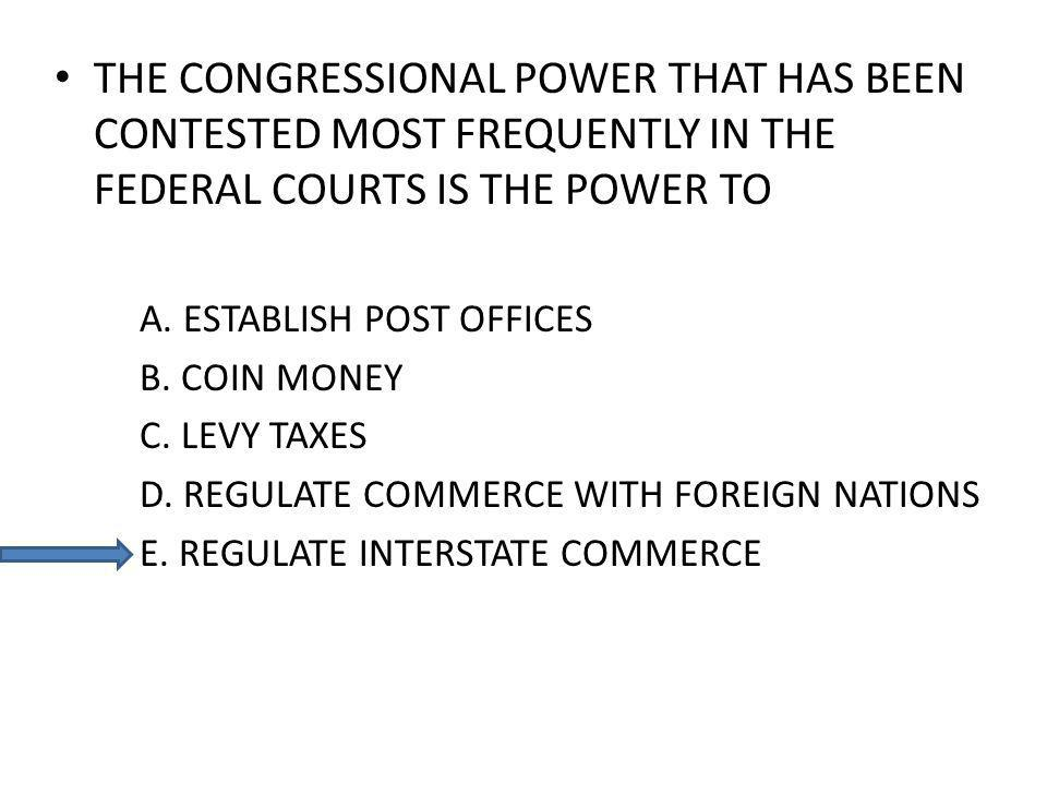 THE CONGRESSIONAL POWER THAT HAS BEEN CONTESTED MOST FREQUENTLY IN THE FEDERAL COURTS IS THE POWER TO A.