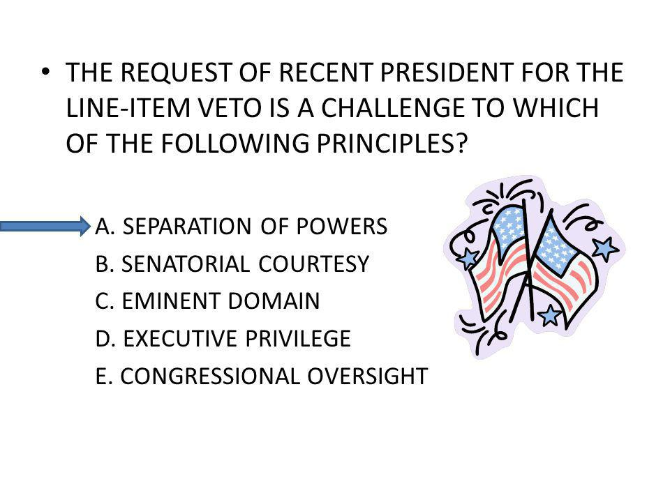 THE REQUEST OF RECENT PRESIDENT FOR THE LINE-ITEM VETO IS A CHALLENGE TO WHICH OF THE FOLLOWING PRINCIPLES.