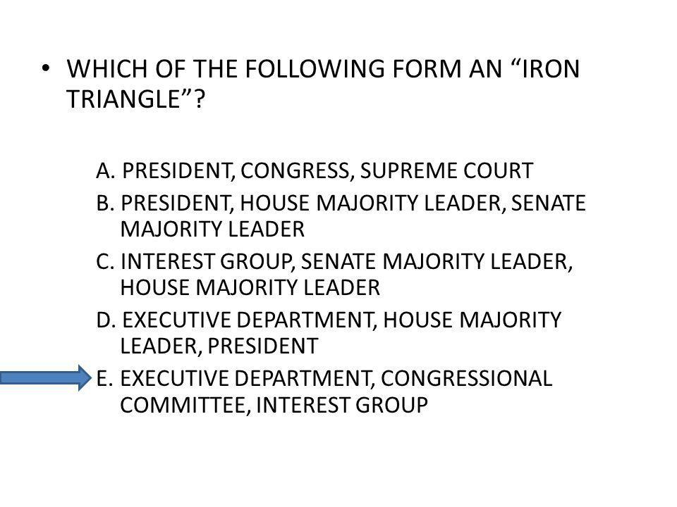 WHICH OF THE FOLLOWING FORM AN IRON TRIANGLE? A. PRESIDENT, CONGRESS, SUPREME COURT B. PRESIDENT, HOUSE MAJORITY LEADER, SENATE MAJORITY LEADER C. INT