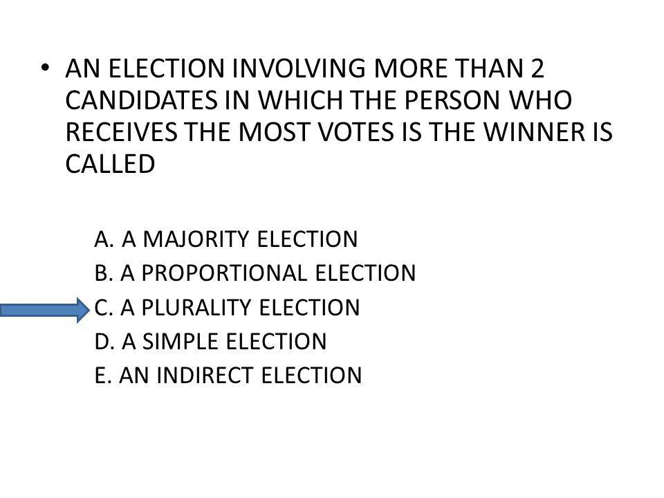 AN ELECTION INVOLVING MORE THAN 2 CANDIDATES IN WHICH THE PERSON WHO RECEIVES THE MOST VOTES IS THE WINNER IS CALLED A.