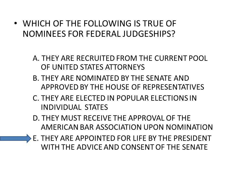WHICH OF THE FOLLOWING IS TRUE OF NOMINEES FOR FEDERAL JUDGESHIPS? A. THEY ARE RECRUITED FROM THE CURRENT POOL OF UNITED STATES ATTORNEYS B. THEY ARE