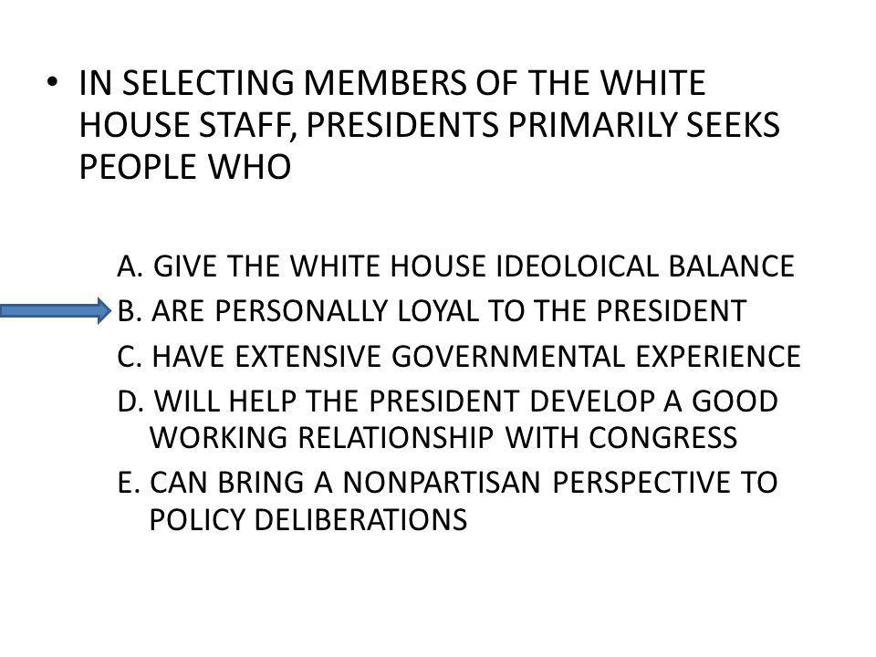 IN SELECTING MEMBERS OF THE WHITE HOUSE STAFF, PRESIDENTS PRIMARILY SEEKS PEOPLE WHO A. GIVE THE WHITE HOUSE IDEOLOICAL BALANCE B. ARE PERSONALLY LOYA