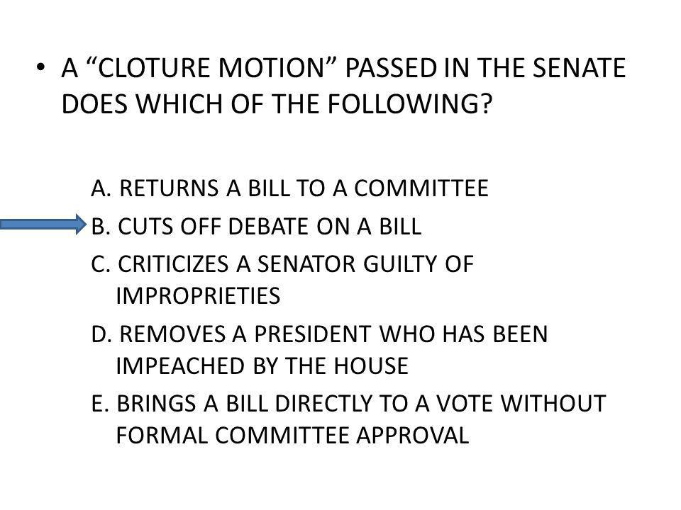 A CLOTURE MOTION PASSED IN THE SENATE DOES WHICH OF THE FOLLOWING? A. RETURNS A BILL TO A COMMITTEE B. CUTS OFF DEBATE ON A BILL C. CRITICIZES A SENAT