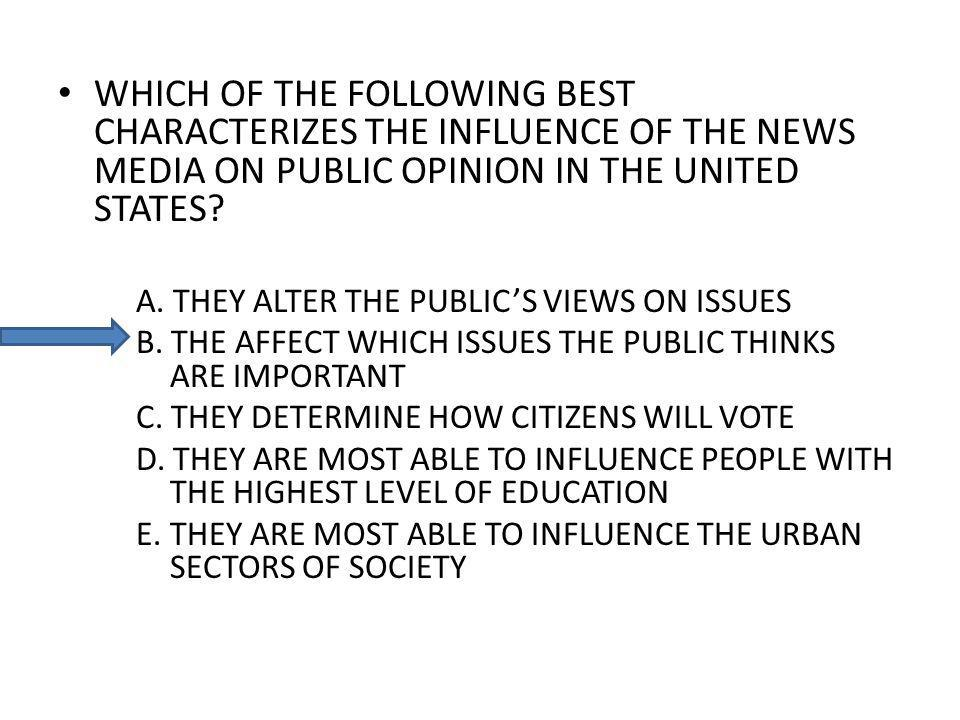 WHICH OF THE FOLLOWING BEST CHARACTERIZES THE INFLUENCE OF THE NEWS MEDIA ON PUBLIC OPINION IN THE UNITED STATES? A. THEY ALTER THE PUBLICS VIEWS ON I