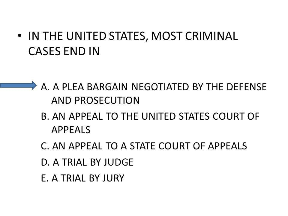 IN THE UNITED STATES, MOST CRIMINAL CASES END IN A. A PLEA BARGAIN NEGOTIATED BY THE DEFENSE AND PROSECUTION B. AN APPEAL TO THE UNITED STATES COURT O