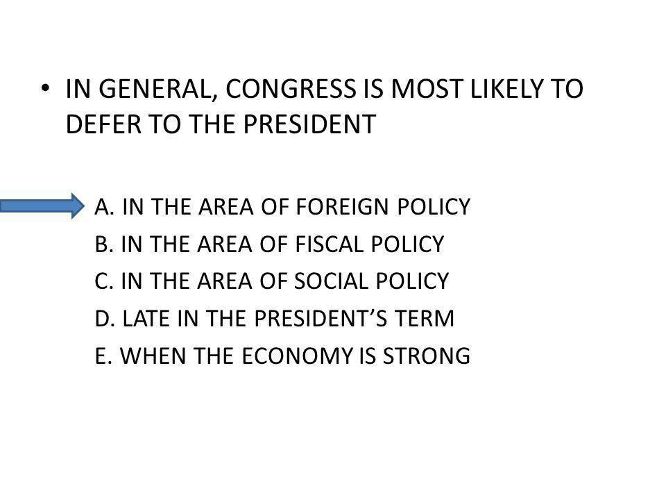 IN GENERAL, CONGRESS IS MOST LIKELY TO DEFER TO THE PRESIDENT A. IN THE AREA OF FOREIGN POLICY B. IN THE AREA OF FISCAL POLICY C. IN THE AREA OF SOCIA