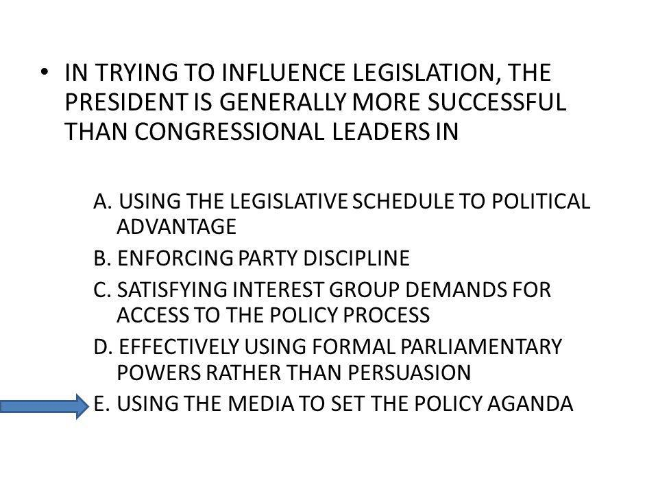 IN TRYING TO INFLUENCE LEGISLATION, THE PRESIDENT IS GENERALLY MORE SUCCESSFUL THAN CONGRESSIONAL LEADERS IN A. USING THE LEGISLATIVE SCHEDULE TO POLI