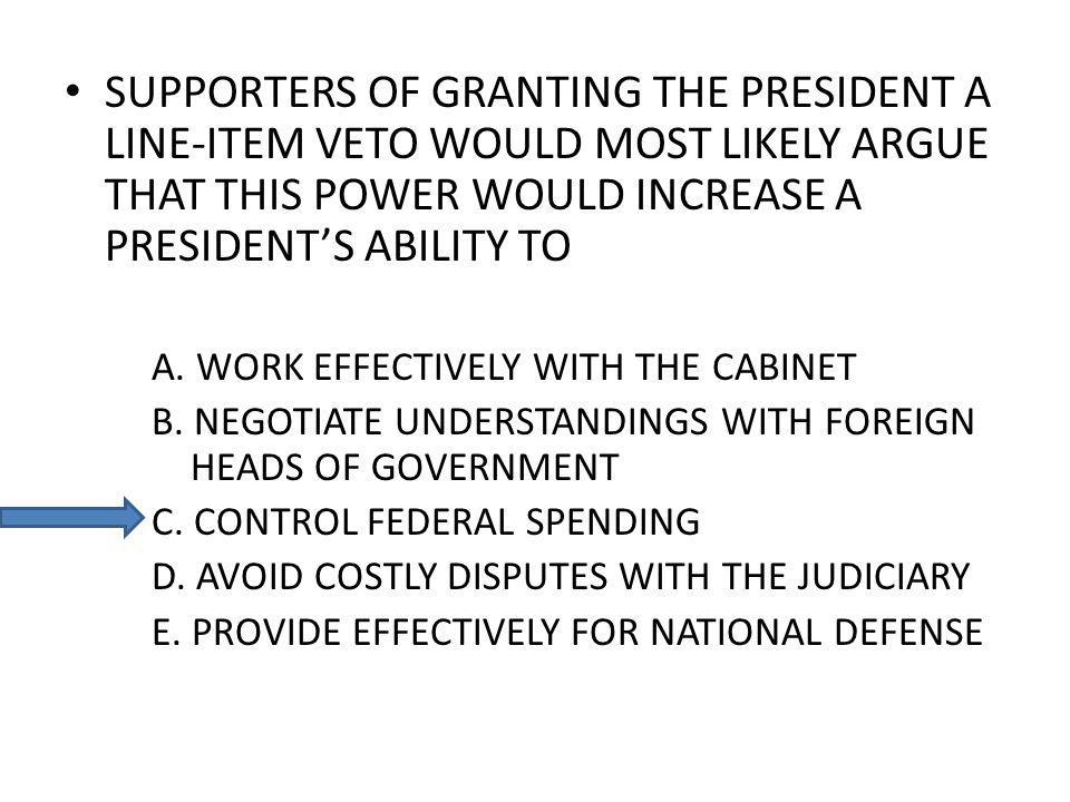 SUPPORTERS OF GRANTING THE PRESIDENT A LINE-ITEM VETO WOULD MOST LIKELY ARGUE THAT THIS POWER WOULD INCREASE A PRESIDENTS ABILITY TO A.